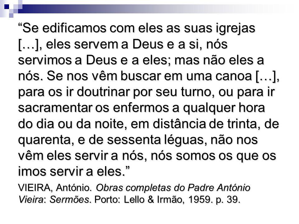 Se edificamos com eles as suas igrejas […], eles servem a Deus e a si, nós servimos a Deus e a eles; mas não eles a nós. Se nos vêm buscar em uma canoa […], para os ir doutrinar por seu turno, ou para ir sacramentar os enfermos a qualquer hora do dia ou da noite, em distância de trinta, de quarenta, e de sessenta léguas, não nos vêm eles servir a nós, nós somos os que os imos servir a eles.